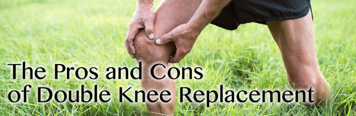The Pros and Cons of Double Knee Replacement in Louisiana