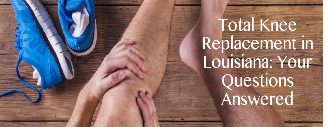 Total Knee Replacement in Louisiana: Your Questions Answered