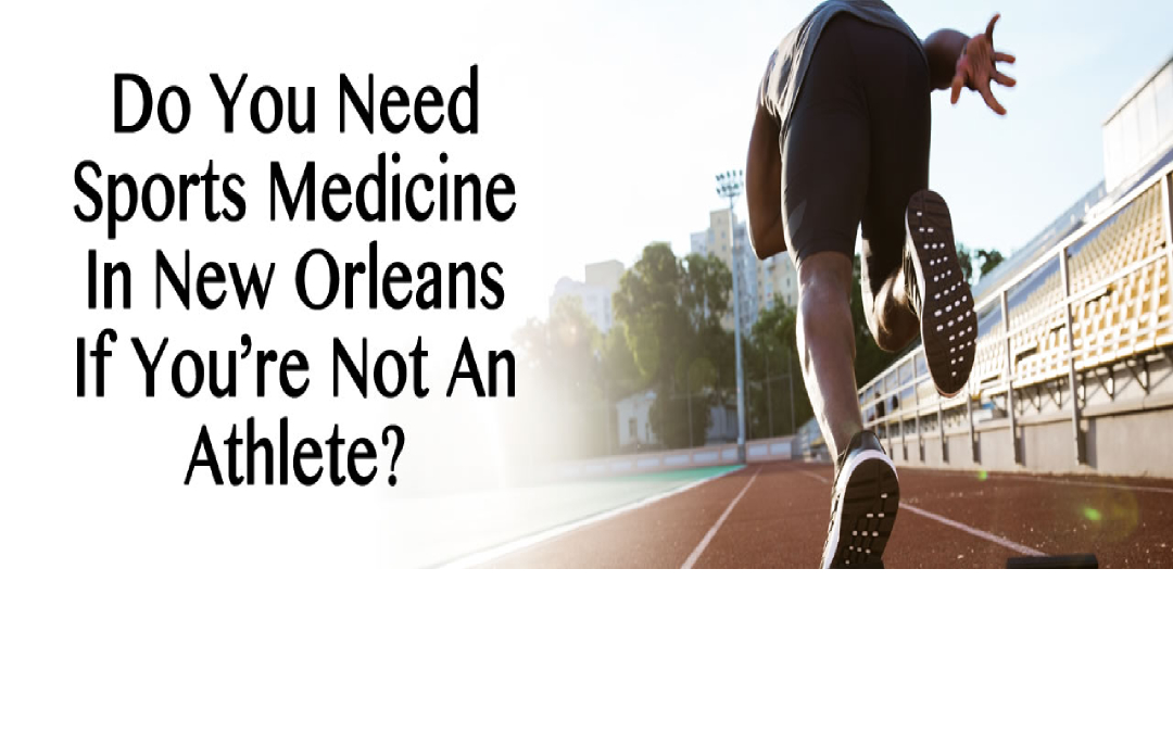 Do You Need Sports Medicine In New Orleans If You're Not An Athlete?
